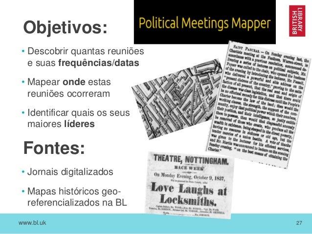 www.bl.uk 27 Objetivos: • Descobrir quantas reuniões e suas frequências/datas • Mapear onde estas reuniões ocorreram • Ide...