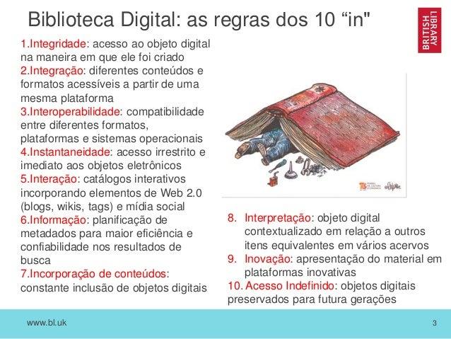 """www.bl.uk 3 Biblioteca Digital: as regras dos 10 """"in"""" 1.Integridade: acesso ao objeto digital na maneira em que ele foi cr..."""