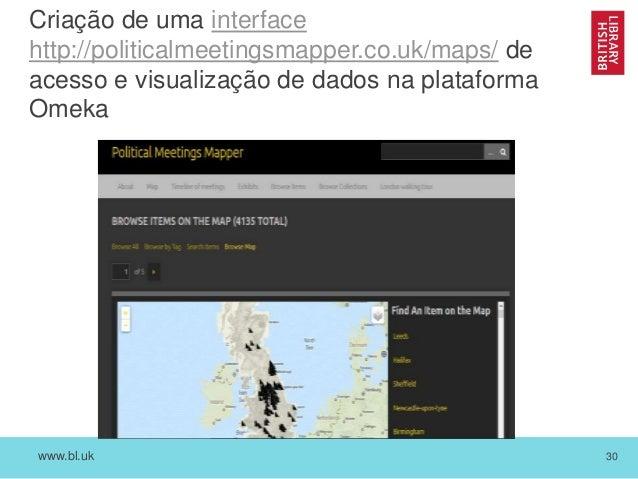 www.bl.uk 30 Criação de uma interface http://politicalmeetingsmapper.co.uk/maps/ de acesso e visualização de dados na plat...