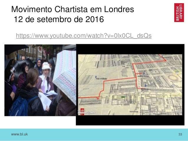 www.bl.uk 33 Movimento Chartista em Londres 12 de setembro de 2016 https://www.youtube.com/watch?v=0lx0CL_dsQs