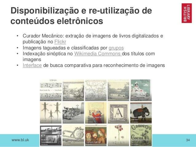www.bl.uk 34 Disponibilização e re-utilização de conteúdos eletrônicos • Curador Mecânico: extração de imagens de livros d...