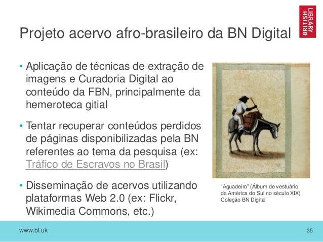 www.bl.uk 35 Projeto acervo afro-brasileiro da BN Digital • Aplicação de técnicas de extração de imagens e Curadoria Digit...