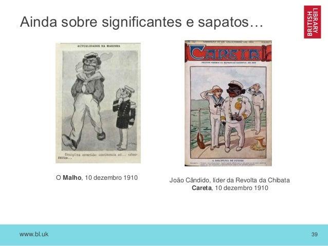 www.bl.uk 39 Ainda sobre significantes e sapatos… O Malho, 10 dezembro 1910 João Cândido, líder da Revolta da Chibata Care...