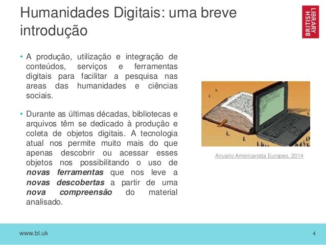 www.bl.uk 4 Humanidades Digitais: uma breve introdução • A produção, utilização e integração de conteúdos, serviços e ferr...