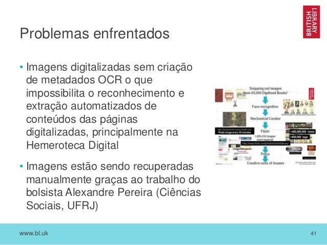 www.bl.uk 41 Problemas enfrentados • Imagens digitalizadas sem criação de metadados OCR o que impossibilita o reconhecimen...
