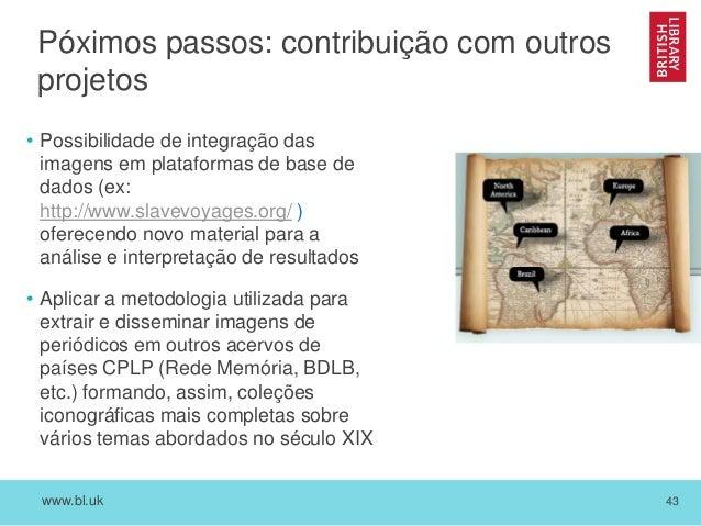 www.bl.uk 43 Póximos passos: contribuição com outros projetos • Possibilidade de integração das imagens em plataformas de ...