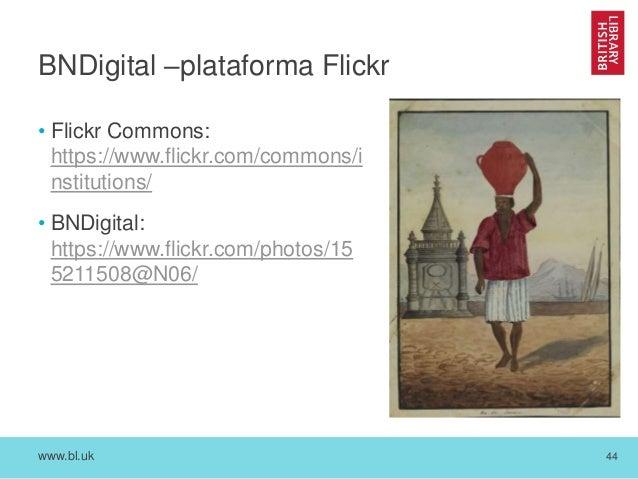 www.bl.uk 44 BNDigital –plataforma Flickr • Flickr Commons: https://www.flickr.com/commons/i nstitutions/ • BNDigital: htt...