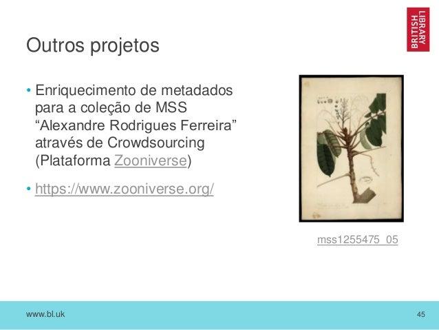 """www.bl.uk 45 Outros projetos • Enriquecimento de metadados para a coleção de MSS """"Alexandre Rodrigues Ferreira"""" através de..."""