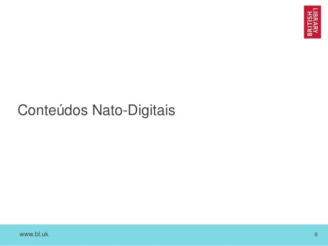 www.bl.uk 6 Conteúdos Nato-Digitais