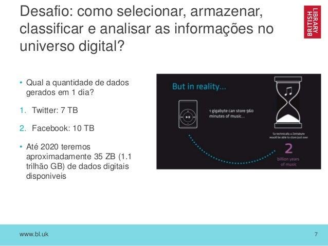 www.bl.uk 7 Desafio: como selecionar, armazenar, classificar e analisar as informações no universo digital? • Qual a quant...