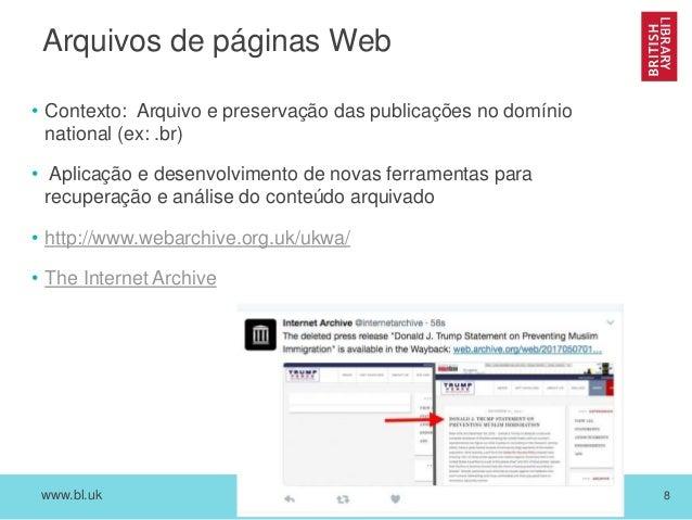 www.bl.uk 8 Arquivos de páginas Web • Contexto: Arquivo e preservação das publicações no domínio national (ex: .br) • Apli...