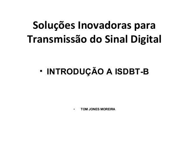 Soluções Inovadoras para Transmissão do Sinal Digital • INTRODUÇÃO A ISDBT-B • TOM JONES MOREIRA
