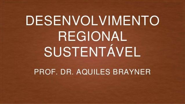 DESENVOLVIMENTO REGIONAL SUSTENTÁVEL PROF. DR. AQUILES BRAYNER