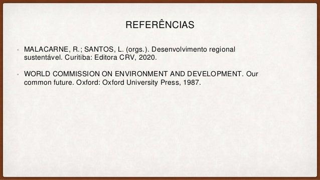 REFERÊNCIAS • MALACARNE, R.; SANTOS, L. (orgs.). Desenvolvimento regional sustentável. Curitiba: Editora CRV, 2020. • WORL...