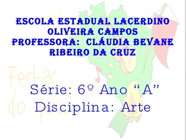 """Escola Estadual Lacerdino Oliveira Campos Professora:  Cláudia Bevane Ribeiro da Cruz Série: 6º Ano """"A"""" Disciplina: Arte"""