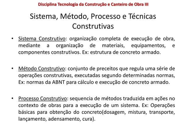 Sistema, Método, Processo e Técnicas Construtivas • Sistema Construtivo: organização completa de execução de obra, mediant...