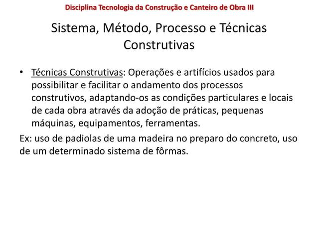 Sistema, Método, Processo e Técnicas Construtivas • Técnicas Construtivas: Operações e artifícios usados para possibilitar...