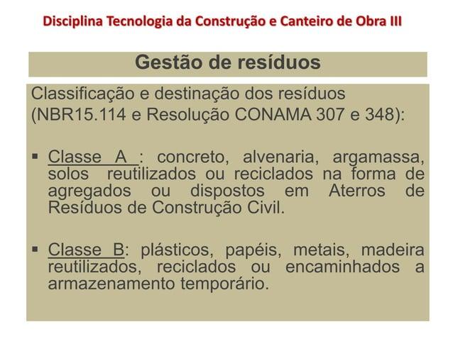 Gestão de resíduos Classificação e destinação dos resíduos (NBR15.114 e Resolução CONAMA 307 e 348):  Classe A : concreto...