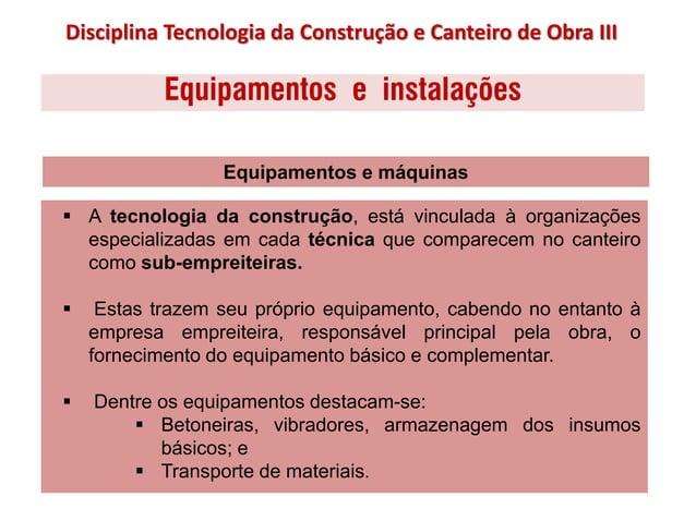 Equipamentos e instalações  A tecnologia da construção, está vinculada à organizações especializadas em cada técnica que ...