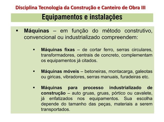  Máquinas – em função do método construtivo, convencional ou industrializado compreendem:  Máquinas fixas – de cortar fe...