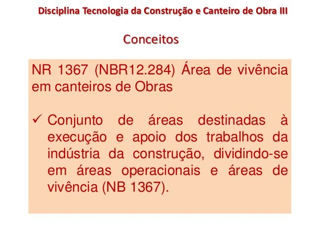 NR 1367 (NBR12.284) Área de vivência em canteiros de Obras  Conjunto de áreas destinadas à execução e apoio dos trabalhos...