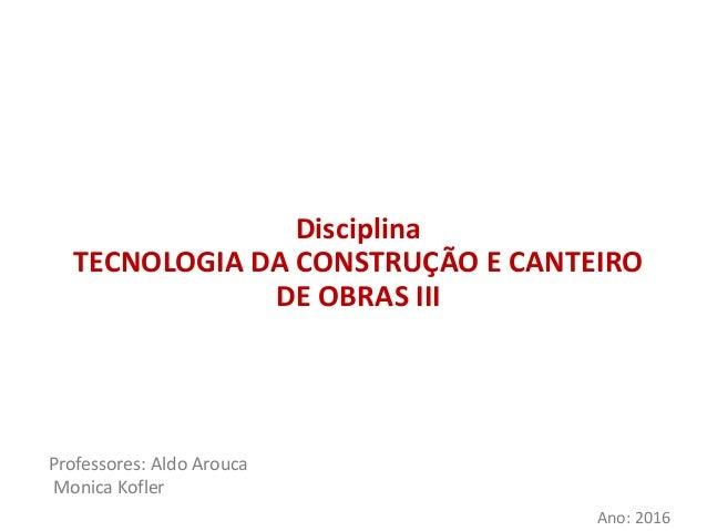 Disciplina TECNOLOGIA DA CONSTRUÇÃO E CANTEIRO DE OBRAS III Professores: Aldo Arouca Monica Kofler Ano: 2016