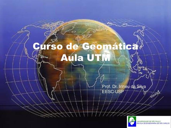 Curso de Geomática     Aula UTM           Prof. Dr. Irineu da Silva           EESC-USP