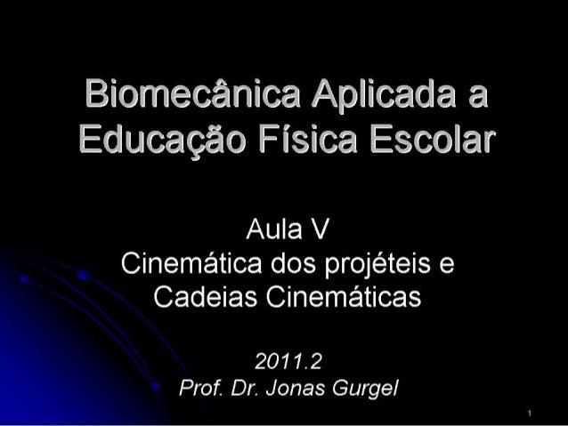 Biomecânica Aplicada a Educação Física Escolar  Aula V Cinemática dos projéteis e Cadeias Cinemáticas     2011.2 ° Prof.  ...