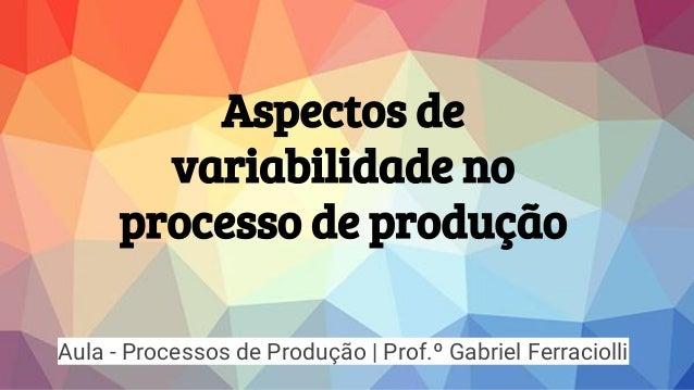Aspectos de variabilidade no processo de produção Aula - Processos de Produção | Prof.º Gabriel Ferraciolli