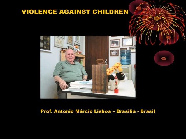 Prof. Antonio Márcio Lisboa – Brasilia - Brasil VIOLENCE AGAINST CHILDREN