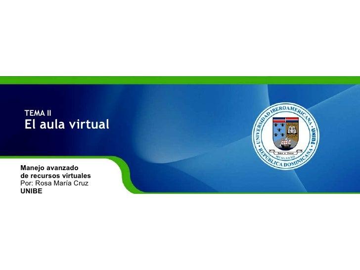 TEMA II El aula virtual  Manejo avanzado  de recursos virtuales Por: Rosa María Cruz UNIBE