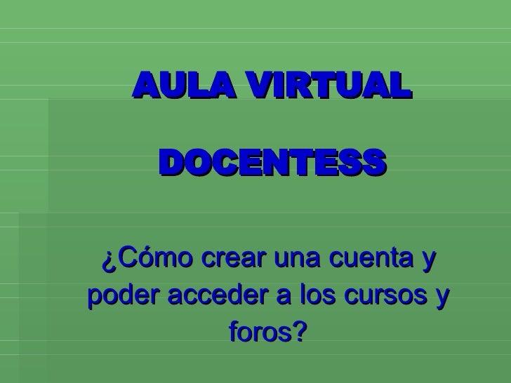 AULA VIRTUAL DOCENTESS ¿Cómo crear una cuenta y poder acceder a los cursos y foros?