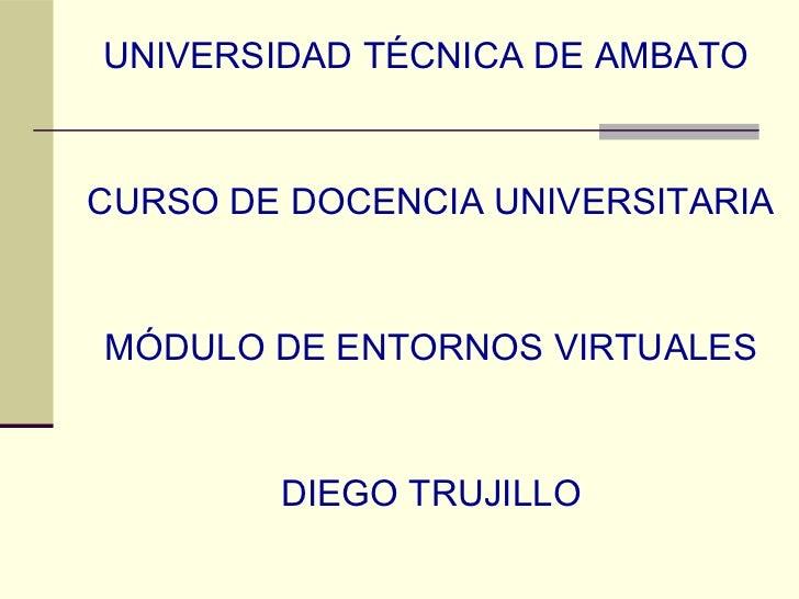 UNIVERSIDAD TÉCNICA DE AMBATOCURSO DE DOCENCIA UNIVERSITARIAMÓDULO DE ENTORNOS VIRTUALES        DIEGO TRUJILLO
