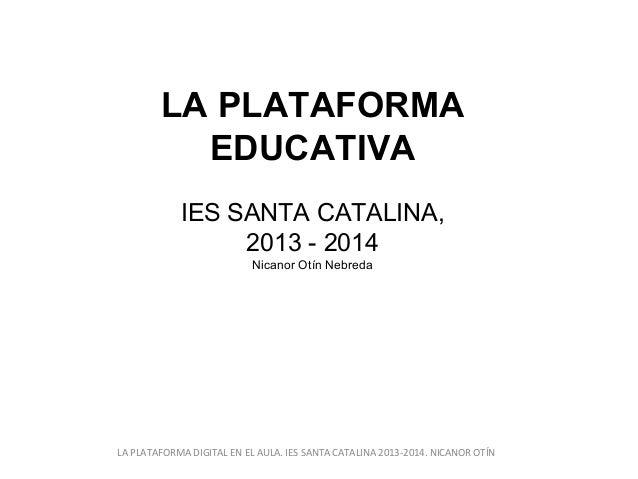 LA PLATAFORMA EDUCATIVA IES SANTA CATALINA, 2013 - 2014 Nicanor Otín Nebreda  LA PLATAFORMA DIGITAL EN EL AULA. IES SANTA ...