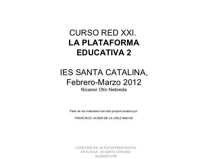 CURSO RED XXI. LA PLATAFORMA  EDUCATIVA 2IES SANTA CATALINA,  Febrero-Marzo 2012          Nicanor Otín Nebreda  Parte de l...