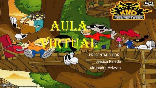 AULA VIRTUAL PRESENTADO POR: Jessica Pineda Alejandra Velasco