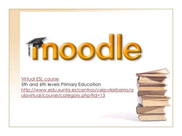 Virtual ESL course<br />5th and 6th levelsPrimaryEducation<br />http://www.edu.xunta.es/centros/ceipvilarbarrio/aulavirtua...