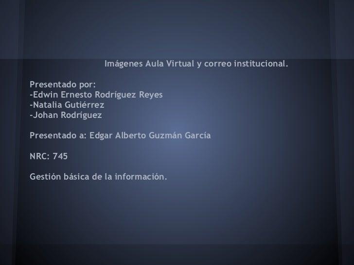 Imágenes Aula Virtual y correo institucional.Presentado por:-Edwin Ernesto Rodríguez Reyes-Natalia Gutiérrez-Johan Rodrígu...