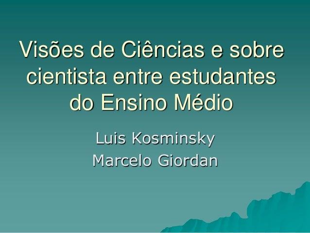Visões de Ciências e sobre cientista entre estudantes do Ensino Médio Luis Kosminsky Marcelo Giordan