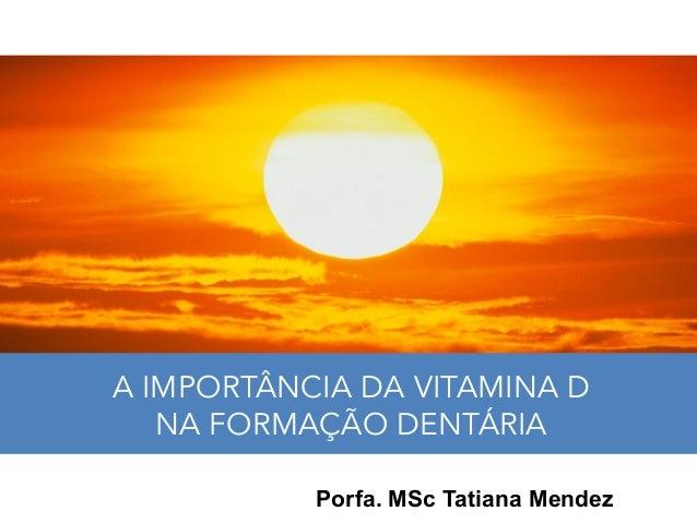A IMPORTÂNCIA DA VITAMINA D NA FORMAÇÃO DENTÁRIA Porfa. MSc Tatiana Mendez