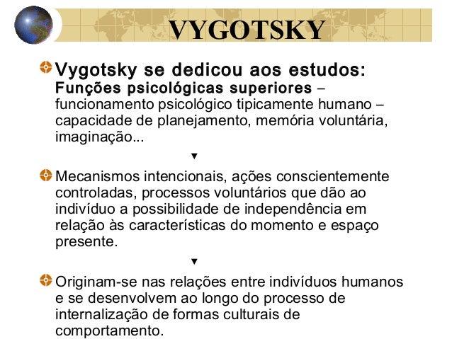 VYGOTSKY Vygotsky se dedicou aos estudos:  Funções psicológicas superiores – funcionamento psicológico tipicamente humano ...