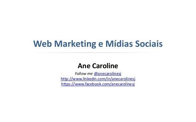 Web Marketing e Mídias Sociais Ane Caroline Follow me @anecarolinesj http://www.linkedin.com/in/anecarolinesj https://www....