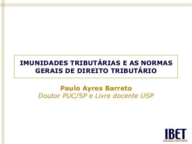 IMUNIDADES TRIBUTÁRIAS E AS NORMASGERAIS DE DIREITO TRIBUTÁRIOPaulo Ayres BarretoDoutor PUC/SP e Livre docente USP