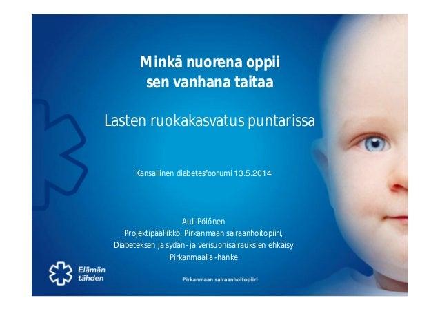 Pirkanmaan sairaanhoitopiiri – Auli Pölönen1 13.5.2014 Minkä nuorena oppii sen vanhana taitaa Lasten ruokakasvatus puntari...
