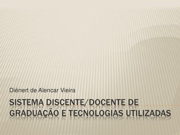 Diénert de Alencar Vieira  SISTEMA DISCENTE/DOCENTE DE GRADUAÇÃO E TECNOLOGIAS UTILIZADAS
