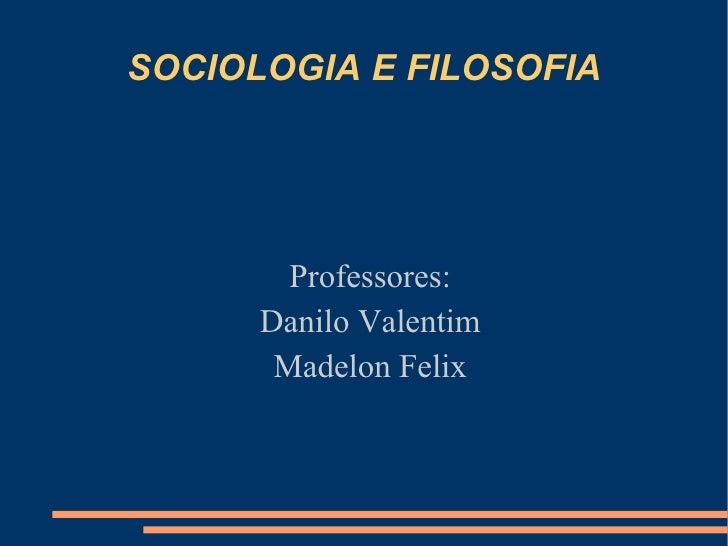 SOCIOLOGIA E FILOSOFIA Professores: Danilo Valentim Madelon Felix