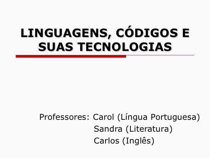 LINGUAGENS, CÓDIGOS E SUAS TECNOLOGIAS Professores: Carol (Língua Portuguesa) Sandra (Literatura) Carlos (Inglês)