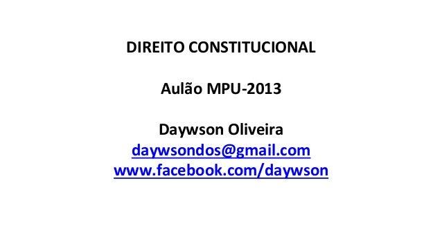 DIREITO  CONSTITUCIONAL      Aulão  MPU-‐2013      Daywson  Oliveira   daywsondos@gmail.com   www.faceb...