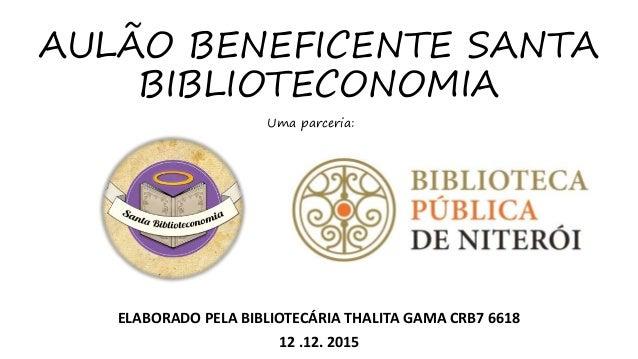 AULÃO BENEFICENTE SANTA BIBLIOTECONOMIA ELABORADO PELA BIBLIOTECÁRIA THALITA GAMA CRB7 6618 12 .12. 2015 Uma parceria: