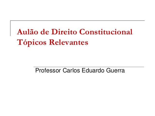 Aulão de Direito ConstitucionalTópicos Relevantes    Professor Carlos Eduardo Guerra